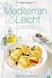 Mittelmeerküche: Mediterran & Leicht. 70 frische Rezepte aus der Mittelmeerküche. Das Kochbuch zur mediterranen Küche macht Lust auf Meer! Gesund und glücklich genießen.